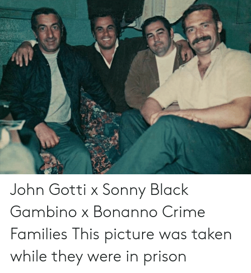 Gotty: John Gotti x Sonny Black Gambino x Bonanno Crime Families This picture was taken while they were in prison