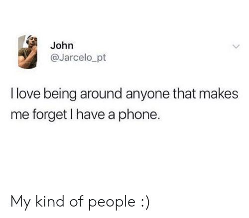 Love, Phone, and People: John  @Jarcelo_pt  I love being around anyone that makes  me forget I have a phone. My kind of people :)