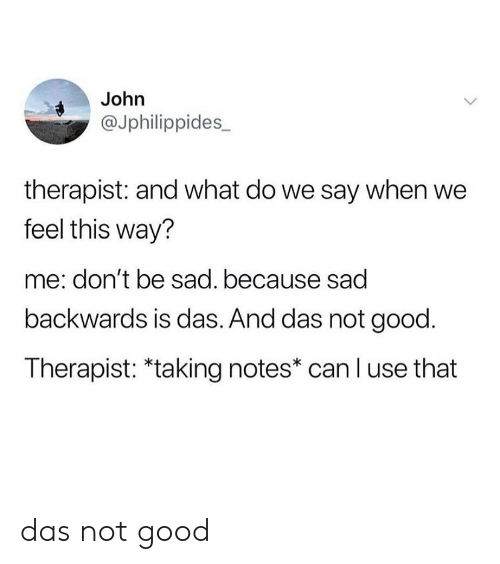 Good, Sad, and Can: John  @Jphilippides_  therapist: and what do we say when we  feel this way?  me: don't be sad. because sad  backwards is das. And das not good.  Therapist: *taking notes* can l use that das not good