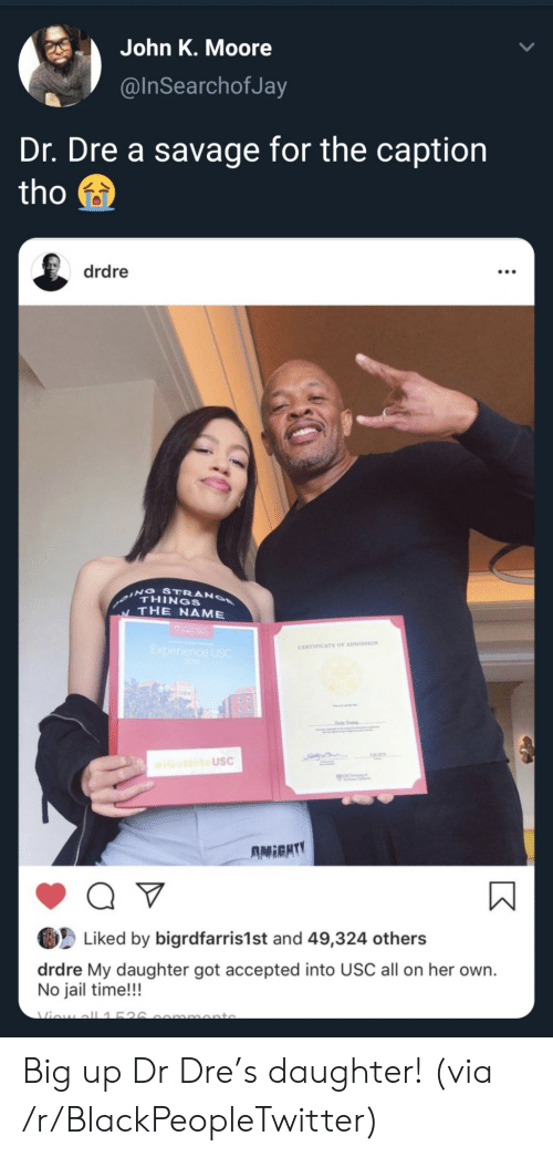Q V: John K. Moore  @InSearchofJa  Dr. Dre a savage for the caption  tho  drdre  ING STRANO  THINGS  THE NAME  Experience USC  200  CERTIFICATE OF ADMISSION  Tdy Yog  IGotintoUSC  UNC  AMIGHTY  Q V  Liked by bigrdfarris1st and 49,324 others  drdre My daughter got accepted into USC all on her own.  No jail time!!!  Viow all1526  mmonto Big up Dr Dre's daughter! (via /r/BlackPeopleTwitter)