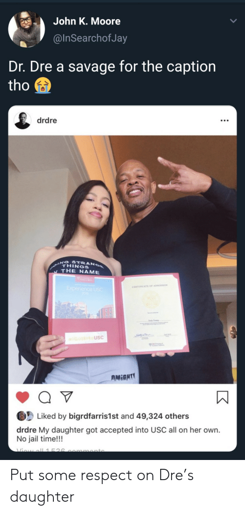 Dr. Dre: John K. Moore  @InSearchofJay  Dr. Dre a savage for the caption  tho  drdre  THINGS  THE NAME  CERTIFICATE OF ADMISSION  USC  Liked by bigrdfarris1st and 49,324 others  drdre My daughter got accepted into USC all on her own.  No jail time!!! Put some respect on Dre's daughter