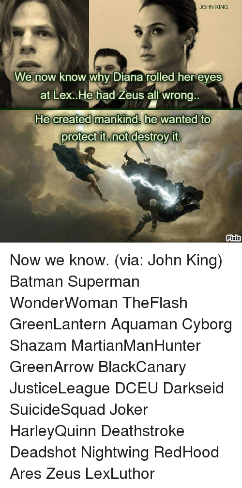 Batman, Joker, and Memes: JOHN KING  We now know why Diana rolled her eves  at Lex. He had Zeus all wrong.  protect it..not destroy it  Pixiz Now we know. (via: John King) Batman Superman WonderWoman TheFlash GreenLantern Aquaman Cyborg Shazam MartianManHunter GreenArrow BlackCanary JusticeLeague DCEU Darkseid SuicideSquad Joker HarleyQuinn Deathstroke Deadshot Nightwing RedHood Ares Zeus LexLuthor