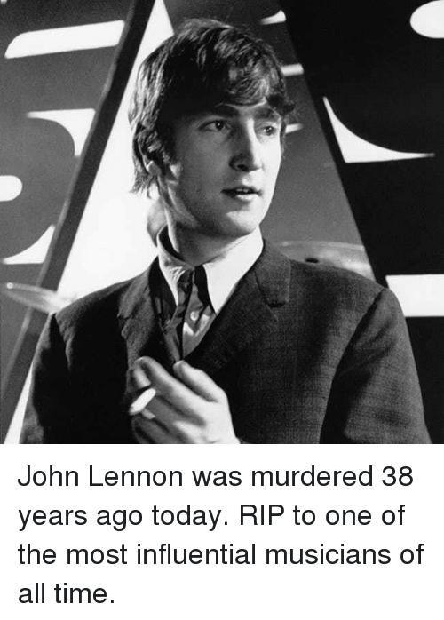 John Lennon, Memes, and Time: John Lennon was murdered 38 years ago today. RIP to one of the most influential musicians of all time.