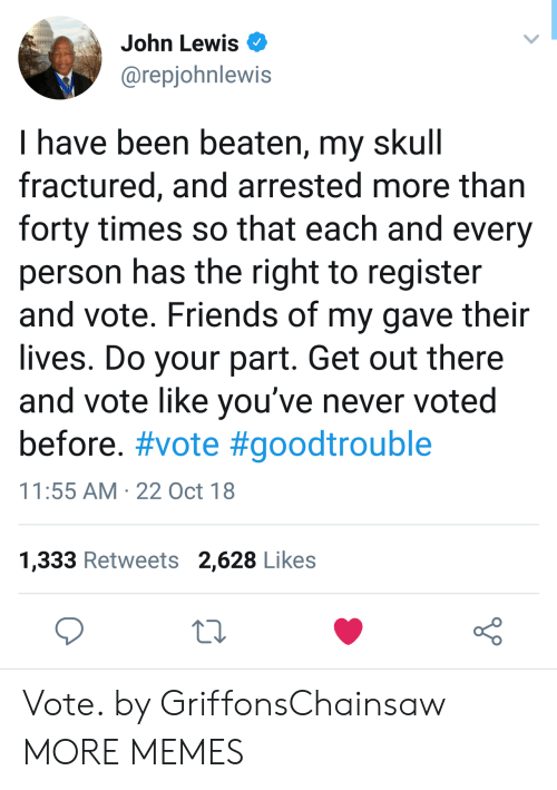 Dank, Friends, and Memes: John Lewis  @repjohnlewis  l have been beaten, my SKull  fractured, and arrested more than  forty times so that each and every  person has the right to register  and vote. Friends of my gave their  lives. Do your part. Get out there  and vote like you've never voted  before. #vote #goodtrouble  11:55 AM 22 Oct 18  1,333 Retweets 2,628 Likes Vote. by GriffonsChainsaw MORE MEMES