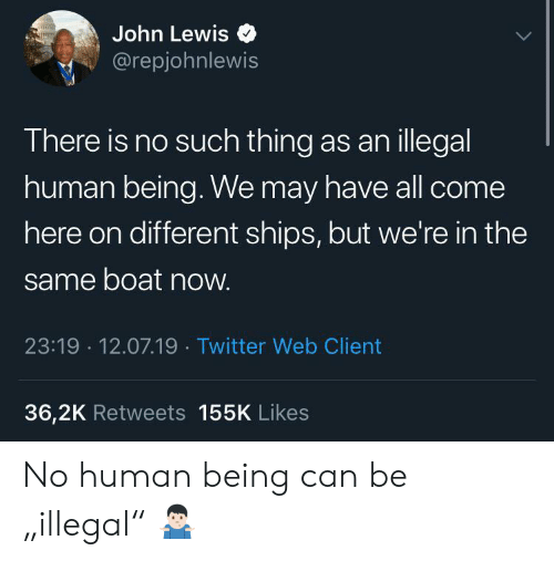 "Twitter, Boat, and Human: John Lewis  @repjohnlewis  There is no such thing as anillegal  human being. We may have all come  here on different ships, but we're in the  same boat now.  23:19 12.07.19 Twitter Web Client  36,2K Retweets 155K Likes No human being can be ""illegal"" 🤷🏻‍♂️"