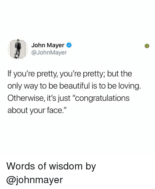 "youre pretty: John Mayer  @JohnMayer  If you're pretty, you're pretty; but the  only way to be beautiful is to be loving.  Otherwise, it's just ""congratulations  about your face."" Words of wisdom by @johnmayer"