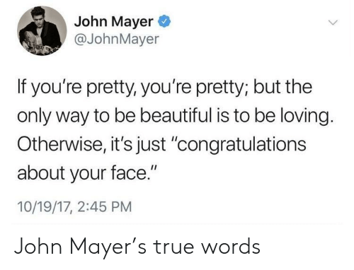 "youre pretty: John Mayer  @JohnMayer  If you're pretty, you're pretty; but the  only way to be beautiful is to be loving.  Otherwise,it's just 'congratulations  about your face.""  10/19/17, 2:45 PM John Mayer's true words"