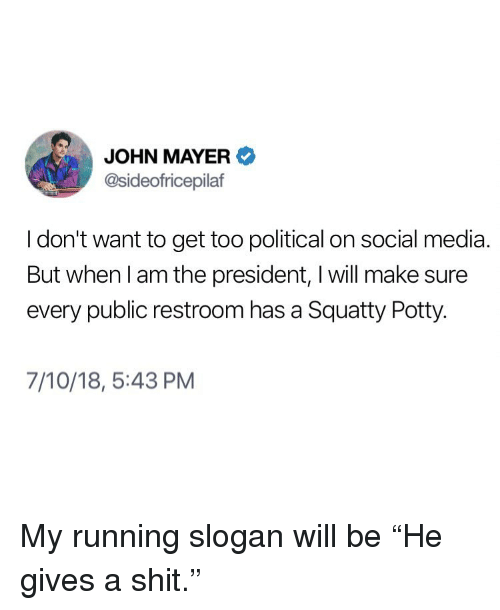 "Gives A Shit: JOHN MAYER  @sideofricepilaf  I don't want to get too political on social media  But when l am the president, I will make sure  every public restroom has a Squatty Potty.  7/10/18, 5:43 PM My running slogan will be ""He gives a shit."""