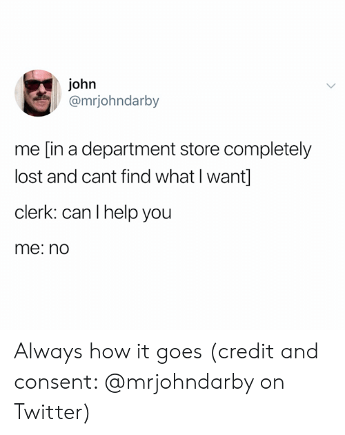 I Help: john  @mrjohndarby  me [in a department store completely  lost and cant find what I want]  clerk: can I help you  me: no Always how it goes (credit and consent: @mrjohndarby on Twitter)