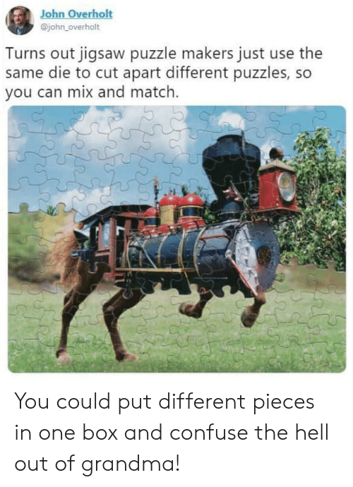 Grandma, Match, and Hell: John Overholt  @john_overholt  Turns out jigsaw puzzle makers just use the  same die to cut apart different puzzles, so  you can mix and match. You could put different pieces in one box and confuse the hell out of grandma!