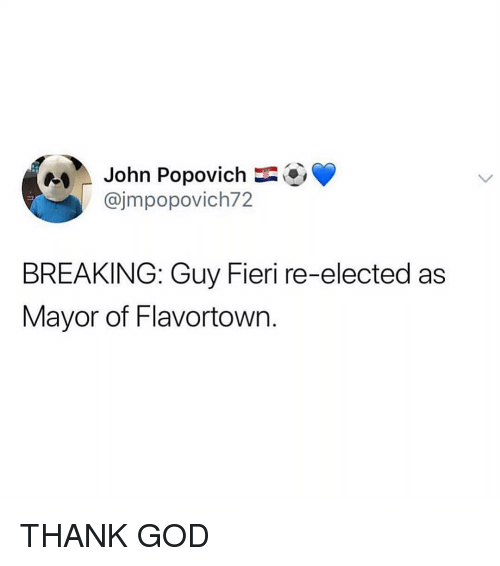 Flavortown: John Popovich  @jmpopovich72  BREAKING: Guy Fieri re-elected as  Mayor of Flavortown. THANK GOD