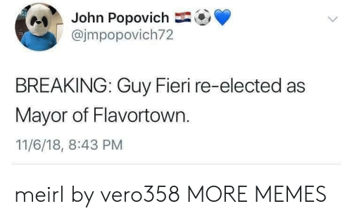 Flavortown: John Popovich  @jmpopovich72  BREAKING: Guy Fieri re-elected as  Mayor of Flavortown.  11/6/18, 8:43 PM meirl by vero358 MORE MEMES