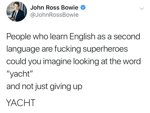 """Fucking, Word, and English: John Ross Bowie  @JohnRossBowie  People who learn English as a second  language are fucking superheroes  could you imagine looking at the word  """"yacht""""  and not just giving up YACHT"""
