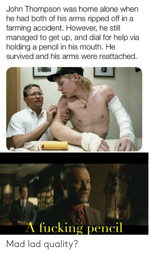 Farming: John Thompson was home alone when  he had both of his arms ripped off in a  farming accident. However, he still  managed to get up, and dial for help via  holding a pencil in his mouth. He  survived and his arms were reattached.  A fucking pencil Mad lad quality?
