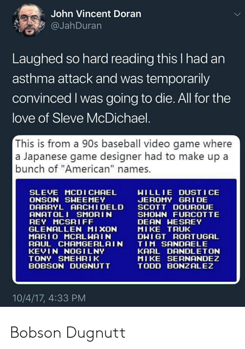 "Baseball, Love, and Rey: John Vincent Doran  @JahDuran  Laughed so hard reading this I had an  asthma attack and was temporarily  convinced I was going to die. All for the  love of Sleve McDichael.  This is from a 90s baseball video game where  a Japanese game designer had to make up a  bunch of ""American"" names.  WILLIE DUST I CE  JEROMY GRI DE  SCOTT DOUROUE  SHOWN FURCOTTE  DEAN WESREY  MIKE TRUK  DWIGT RORTUGAL  TIM SANDAELE  KARL DANDLETON  MIKE SERNANDEZ  TODD BONZALEZ  SLEVE MCDICHAEL  ONSON SWEEMEY  DARRYL ARCHI DELD  ANATOL I SMORIN  REY MCSRIFF  GLENALLEN MIXON  MAR10 MCALWAI N  RAUL CHAMGERLAIN  KEVIN NOGILNY  TONY SMEHRIK  BOBSON DUGNUTT  10/4/17, 4:33 PM Bobson Dugnutt"