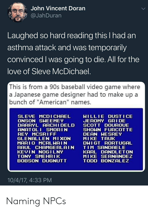 "Baseball, Love, and Rey: John Vincent Doran  @JahDuran  Laughed so hard reading this I had an  asthma attack and was temporarily  convinced I was going to die. All for the  love of Sleve McDichael.  This is from a 90s baseball video game where  a Japanese game designer had to make up a  bunch of ""American"" names.  WILLIE DUST I CE  JEROMY GRI DE  SCOTT DOUROUE  SHOWN FURCOTTE  DEAN WESREY  MIKE TRUK  DWIGT RORTUGAL  TIM SANDAELE  KARL DANDLETON  MIKE SERNANDEZ  TODD BONZALEZ  SLEVE MCDICHAEL  ONSON SWEEMEY  DARRYL ARCHI DELD  ANATOL I SMORIN  REY MCSRIFF  GLENALLEN MIXON  MAR10 MCALWAI N  RAUL CHAMGERLAIN  KEVIN NOGILNY  TONY SMEHRIK  BOBSON DUGNUTT  10/4/17, 4:33 PM Naming NPCs"