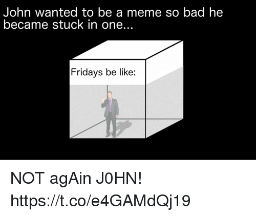 fridays: John wanted to be a meme so bad he  became stuck in one...  Fridays be like: NOT agAin J0HN! https://t.co/e4GAMdQj19