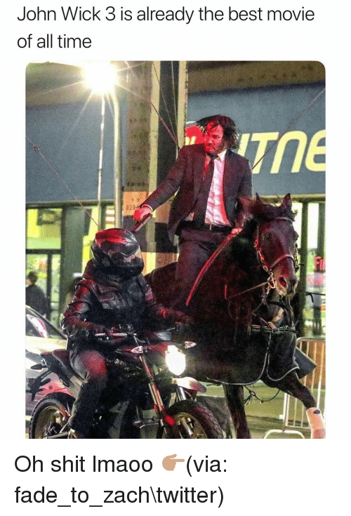 best movie: John Wick 3 is already the best movie  of all time  TME  026 Oh shit lmaoo 👉🏽(via: fade_to_zach\twitter)