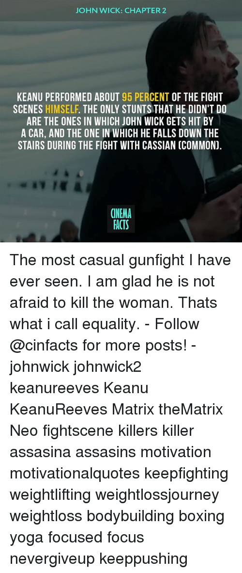 wicke: JOHN WICK: CHAPTER2  KEANU PERFORMED ABOUT 95 PERCENT OF THE FIGHT  SCENES HIMSELF. THE ONLY STUNTS THAT HE DIDN'T DO  ARE THE ONES IN WHICH JOHN WICK GETS HIT BY  A CAR, AND THE ONE IN WHICH HE FALLS DOWN THE  STAIRS DURING THE FIGHT WITH CASSIAN (COMMON).  CINEMA  FACTS The most casual gunfight I have ever seen. I am glad he is not afraid to kill the woman. Thats what i call equality. - Follow @cinfacts for more posts! - johnwick johnwick2 keanureeves Keanu KeanuReeves Matrix theMatrix Neo fightscene killers killer assasina assasins motivation motivationalquotes keepfighting weightlifting weightlossjourney weightloss bodybuilding boxing yoga focused focus nevergiveup keeppushing