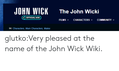name of: JOHN WICK  The John Wicki  OFFICIAL WIKI  COMMUNITY  FILMS  CHARACTERS  in: Characters, Main Characters, Males glutko:Very pleased at the name of the John Wick Wiki.