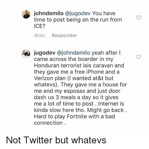 caravan: johndemilo @jugodev You have  time to post being on the run from  ICE?  4min Responder  jugodev @johndemilo yeah after l  came across the boarder in my  Honduran terrorist isis caravan and  they gave me a free iPhone and a  Verizon plan (I wanted at&t but  whatevs). They gave me a house for  me and my esposas and just door  dash us 3 meals a day so it gives  me a lot of time to post. Internet is  kinda slow here tho. Might go back  Hard to play Fortnite with a bad  connection Not Twitter but whatevs
