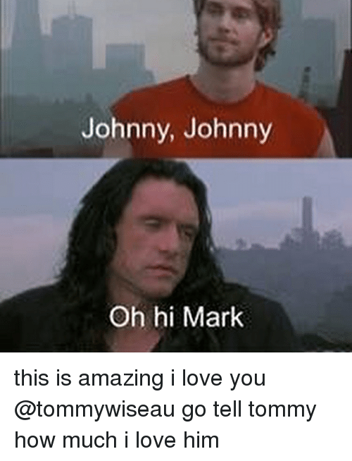 Love, Memes, and I Love You: Johnny, Johnny  Oh hi Mark this is amazing i love you @tommywiseau go tell tommy how much i love him