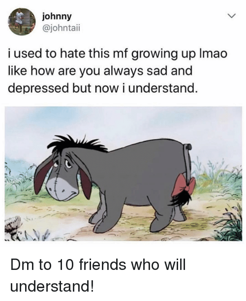 Friends, Growing Up, and Memes: johnny  @johntaii  i used to hate this mf growing up Imao  like how are you always sad and  depressed but now i understand Dm to 10 friends who will understand!
