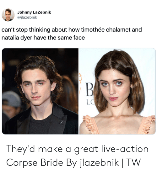 bride: Johnny LaZebnik  @jlazebnik  can't stop thinking about how timothée chalamet and  natalia dyer have the same face  BA  LO They'd make a great live-action Corpse Bride  By jlazebnik | TW