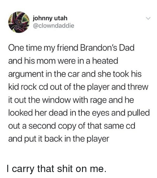 Dad, Funny, and Shit: johnny utah  @clowndaddie  One time my friend Brandon's Dad  and his mom were in a heated  argument in the car and she took his  kid rock cd out of the player and threw  it out the window with rage and he  looked her dead in the eyes and pulled  out a second copy of that same cd  and put it back in the player I carry that shit on me.