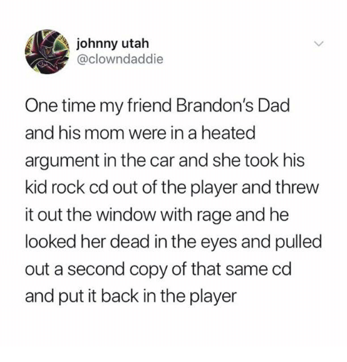 Dad, Time, and Utah: johnny utah  @clowndaddie  One time my friend Brandon's Dad  and his mom were in a heated  argument in the car and she took his  kid rock cd out of the player and threw  it out the window with rage and he  looked her dead in the eyes and pulled  out a second copy of that same cd  and put it back in the player
