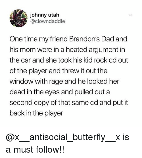 Dad, Memes, and Butterfly: johnny utah  @clowndaddie  One time my friend Brandon's Dad and  his mom were in a heated argument in  the car and she took his kid rock cd out  of the player and threw it out the  window with rage and he looked her  dead in the eyes and pulled out a  second copy of that same cd and put it  back in the player @x__antisocial_butterfly__x is a must follow!!
