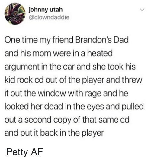 Af, Dad, and Memes: johnny utah  @clowndaddie  One time my friend Brandon's Dad  and his mom were in a heated  argument in the car and she took his  kid rock cd out of the player and threw  it out the window with rage and he  looked her dead in the eyes and pulled  out a second copy of that same cd  and put it back in the player Petty AF