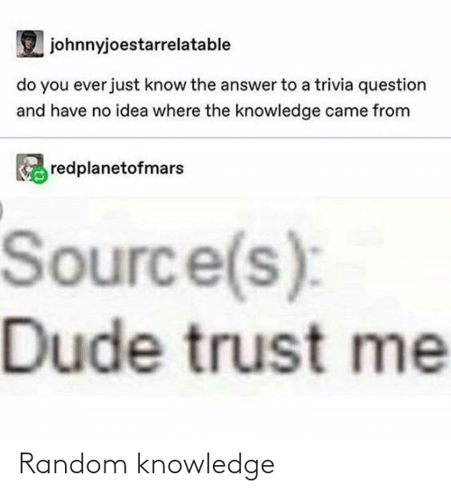 dude: johnnyjoestarrelatable  do you ever just know the answer to a trivia question  and have no idea where the knowledge came from  redplanetofmars  Source(s):  Dude trust me Random knowledge