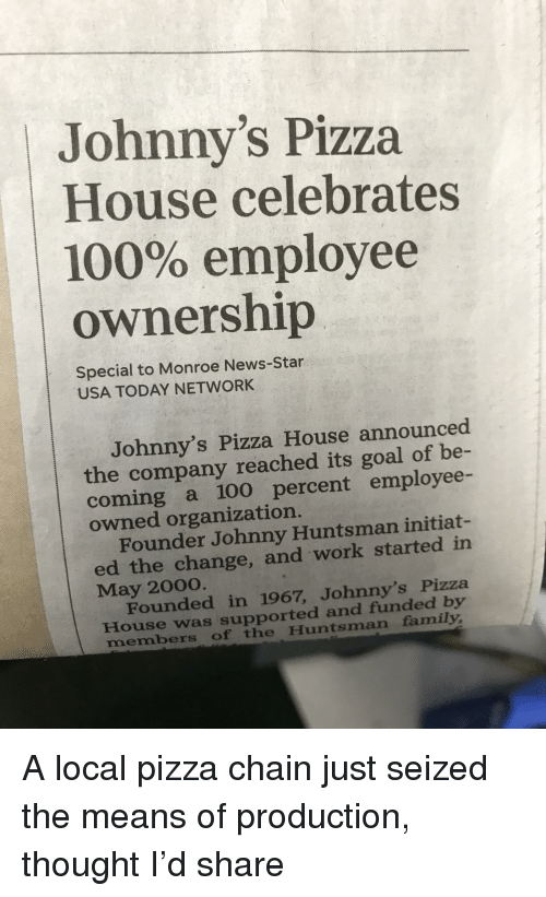 Anaconda, Family, and News: Johnny's Pizza  House celebrates  100% employee  ownership  Special to Monroe News-Star  USA TODAY NETWORK  Johnny's Pizza House announced  the company reached its goal of be-  coming a 100 percent employee-  owned organization.  Founder Johnny Huntsman initiat-  ed the change, and work started in  May 20o0.  Founded in 1967, Johnny's Pizza  House was supported and funded by  members of the Huntsman family