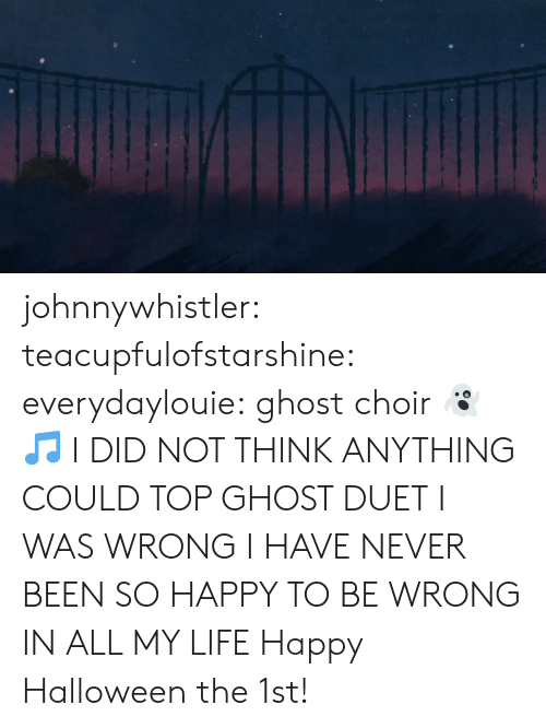 Been So: johnnywhistler: teacupfulofstarshine:  everydaylouie: ghost choir 👻🎵 I DID NOT THINK ANYTHING COULD TOP GHOST DUET I WAS WRONG I HAVE NEVER BEEN SO HAPPY TO BE WRONG IN ALL MY LIFE   Happy Halloween the 1st!