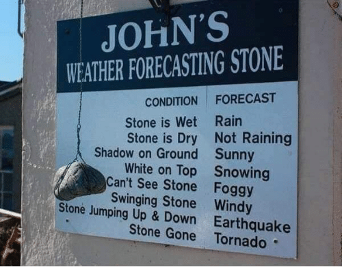 Earthquake, Forecast, and Rain: JOHN'S  WEATHER FORECASTING STONE  CONDITION FORECAST  Stone is Wet Rain  Stone is Dry Not Raining  Shadow on Ground  Can't See Stone  Stone Jumping Up & Down  Sunny  Snowing  Foggy  White on Top  Swinging Stone Windy  Earthquake  Stone Gone Tornado