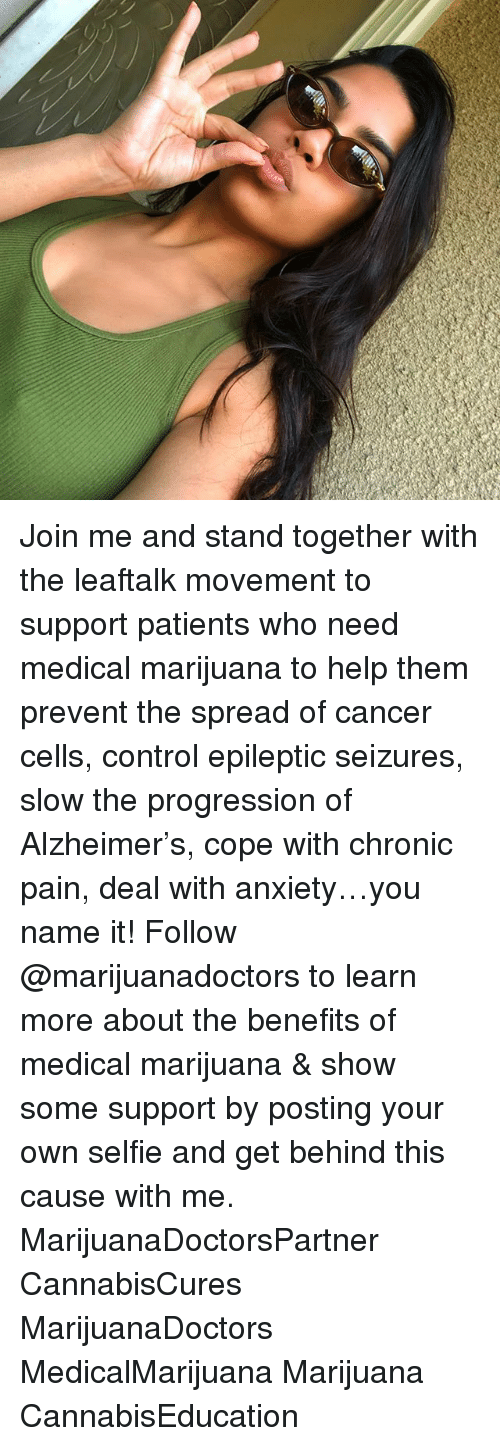 Memes, Selfie, and Control: Join me and stand together with the leaftalk movement to support patients who need medical marijuana to help them prevent the spread of cancer cells, control epileptic seizures, slow the progression of Alzheimer's, cope with chronic pain, deal with anxiety…you name it! Follow @marijuanadoctors to learn more about the benefits of medical marijuana & show some support by posting your own selfie and get behind this cause with me. MarijuanaDoctorsPartner CannabisCures MarijuanaDoctors MedicalMarijuana Marijuana CannabisEducation