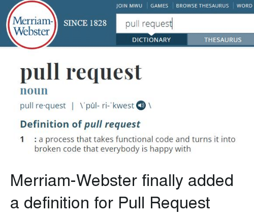 merriam webster: JOIN MWU GAMES BROWSE THESAURUS WORD  Merriam-l sn  Webster  SINCE 1828  pull request  DICTIONARY  THESAURUS  pull request  noun  pull re quest | pùl- ri- kwest  Definition of pull request  1 :a process that takes functional code and turns it into  broken code that everybody is happy with Merriam-Webster finally added a definition for Pull Request