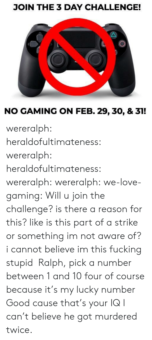 challenge: JOIN THE 3 DAY CHALLENGE!  NO GAMING ON FEB. 29, 30, & 31! wereralph:  heraldofultimateness:  wereralph:   heraldofultimateness:  wereralph:   wereralph:  we-love-gaming: Will u join the challenge? is there a reason for this? like is this part of a strike or something imnot aware of?  i cannot believe im this fucking stupid   Ralph, pick a number between 1 and 10  four of course because it's my lucky number   Good cause that's your IQ    I can't believe he got murdered twice.