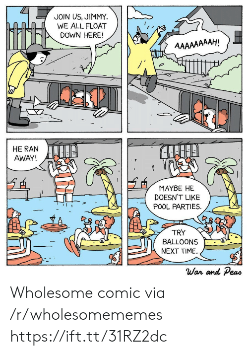 Join Us: JOIN US, JIMMY  WE ALL FLOAT  DOWN HERE!  AAAAAAAAH!  HE RAN  AWAY!  MAYBE HE  DOESN'T LIKE  POOL PARTIES  TRY  BALLOONS  NEXT TIME  War and Peas Wholesome comic via /r/wholesomememes https://ift.tt/31RZ2dc