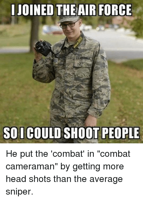 """Head, Air Force, and Air: JOINED THE AIR FORCE  SO I COULD SHOOT PEOPLE He put the 'combat' in """"combat cameraman"""" by getting more head shots than the average sniper."""