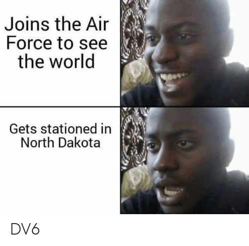 Memes, Air Force, and World: Joins the Air  Force to see  the world  Gets stationed in  North Dakota DV6