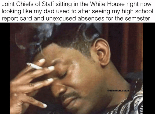 report card: Joint Chiefs of Staff sitting in the White House right now  looking like my dad used to after seeing my high school  report card and unexcused absences for the semester  @oafnation actual