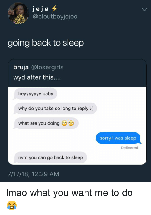 Lmao, Sorry, and Wyd: jojo  @cloutboyjojoo  going back to sleep  bruja @losergirls  wyd after this....  heyyyyyyy baby  why do you take so long to reply :(  what are you doing  sorry i was sleep  Delivered  nvm you can go back to sleep  7/17/18, 12:29 AM lmao what you want me to do 😂