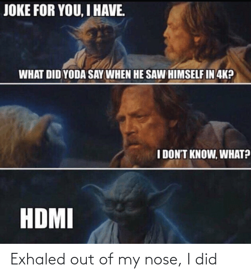 nose: JOKE FOR YOU, I HAVE.  WHAT DID YODA SAY WHEN HE SAW HIMSELF IN 4K?  I DON'T KNOW, WHAT?  HDMI Exhaled out of my nose, I did