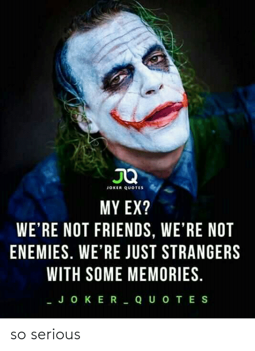 Friends, Joker, and Quotes: JOKER QUOTES  MY EX?  WE'RE NOT FRIENDS, WE'RE NOT  ENEMIES. WE'RE JUST STRANGERS  WITH SOME MEMORIES  JOKER QUo TES so serious
