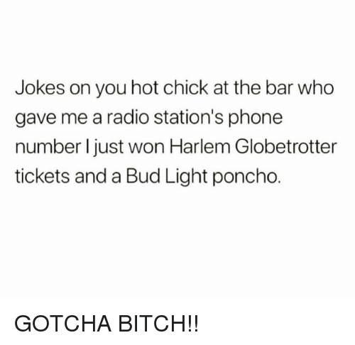 Bud Light: Jokes on you hot chick at the bar who  gave me a radio station's phone  number I just won Harlem Globetrotter  tickets and a Bud Light poncho. GOTCHA BITCH!!