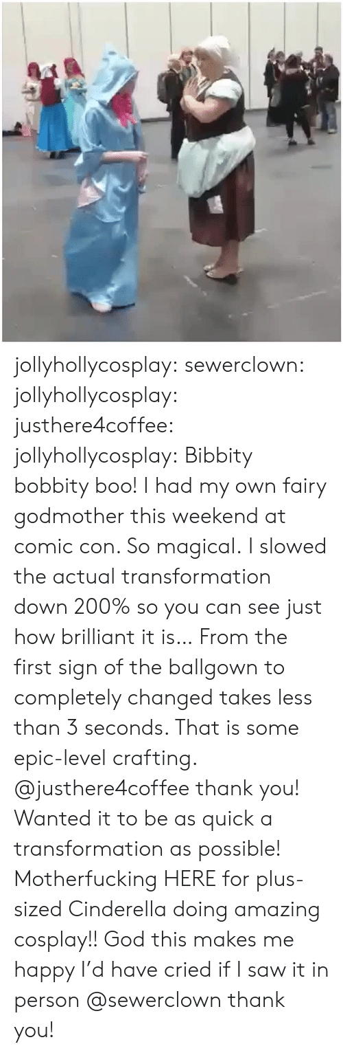 first: jollyhollycosplay:  sewerclown:  jollyhollycosplay: justhere4coffee:   jollyhollycosplay:  Bibbity bobbity boo!  I had my own fairy godmother this weekend at comic con. So magical.  I slowed the actual transformation down 200% so you can see just how brilliant it is… From the first sign of the ballgown to completely changed takes less than 3 seconds. That is some epic-level crafting.   @justhere4coffee thank you! Wanted it to be as quick a transformation as possible!   Motherfucking HERE for plus-sized Cinderella doing amazing cosplay!! God this makes me happy I'd have cried if I saw it in person  @sewerclown thank you!