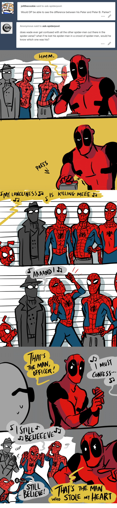 thai: joltthecookie said to ask-spiderpool:  Would DP be able to see the difference between his Peter and Peter B. Parker?  Anonymous said to ask-spiderpool:  does wade ever get confused with all the other spider-men out there in the  spider-verse? what if he lost his spider-man in a crowd of spider-men, would he  know which one was his?  HMM.  O0  RESS   THAI  THE MAN  MuST  CONE SS  CLAP  STIL  BELIENE!HAS THE MAN  who STOLE MY HEART