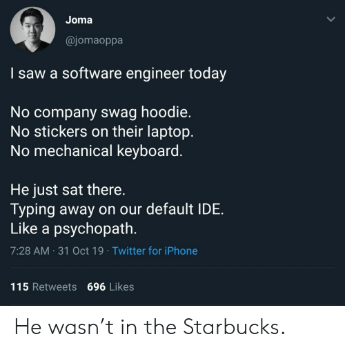 Keyboard: Joma  @jomaoppa  I saw a software engineer today  No company swag hoodie.  No stickers on their laptop.  No mechanical keyboard.  He just sat there.  Typing away on our default IDE  Like a psychopath.  7:28 AM 31 Oct 19 Twitter for iPhone  115 Retweets 696 Likes  > He wasn't in the Starbucks.